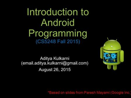 Introduction to Android Programming (CS5248 Fall 2015) Aditya Kulkarni August 26, 2015 *Based on slides from Paresh Mayami.
