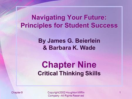 Chapter 9Copyright 2002 Houghton Mifflin Company - All Rights Reserved 1 Navigating Your Future: Principles for Student Success Chapter Nine Critical Thinking.