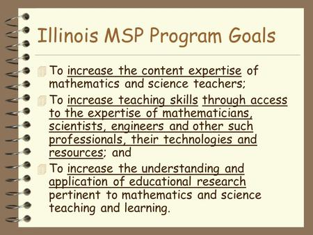 Illinois MSP Program Goals  To increase the content expertise of mathematics and science teachers; 4 To increase teaching skills through access to the.