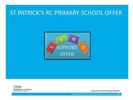 19/17/2015 ST PATRICK'S RC PRIMARY SCHOOL OFFER. School Core Offer At St Patrick's RC Primary School we aim to support the needs of pupils with Special.
