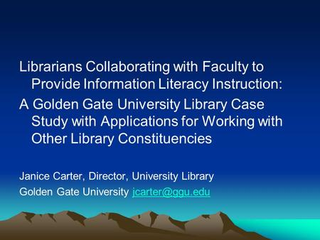 Librarians Collaborating with Faculty to Provide Information Literacy Instruction: A Golden Gate University Library Case Study with Applications for Working.