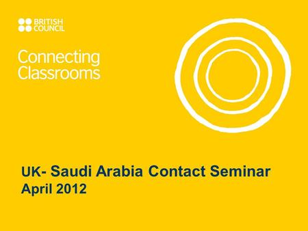 UK - Saudi Arabia Contact Seminar April 2012. Welcome British Council team Stephen Hull, Grant Awards Manager, Connecting Classrooms, London Anas Idrees,
