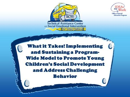 What it Takes! Implementing and Sustaining a Program- Wide Model to Promote Young Children's Social Development and Address Challenging Behavior.