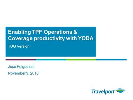 TUG Version Jose Felgueiras November 9, 2010 Enabling TPF Operations & Coverage productivity with YODA.