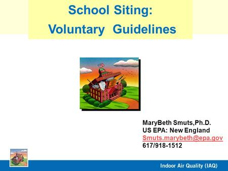 MaryBeth Smuts,Ph.D. US EPA: New England 617/918-1512 School Siting: Voluntary Guidelines.