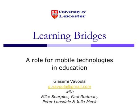 Learning Bridges A role for mobile technologies in education Giasemi Vavoula with Mike Sharples, Paul Rudman, Peter Lonsdale & Julia.