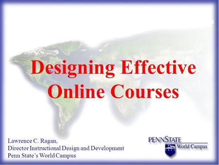 Designing Effective Online Courses Lawrence C. Ragan, Director Instructional Design and Development Penn State's World Campus.