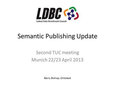 Semantic Publishing Update Second TUC meeting Munich 22/23 April 2013 Barry Bishop, Ontotext.
