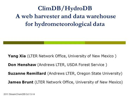 ClimDB/HydroDB A web harvester and data warehouse for hydrometeorological data 2011 StreamChemDB Oct 13-14 Yang Xia (LTER Network Office, University of.