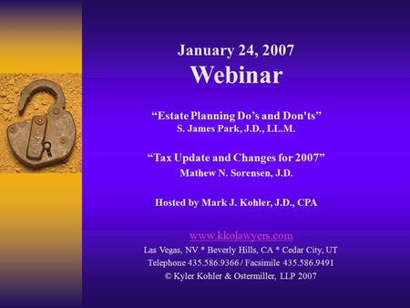 "January 24, 2007 Webinar ""Estate Planning Do's and Don'ts"" S. James Park, J.D., LL.M. ""Tax Update and Changes for 2007"" Mathew N. Sorensen, J.D. Hosted."
