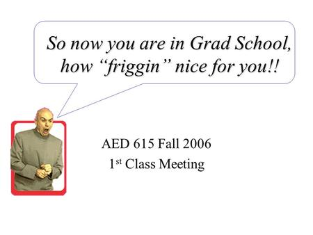 "So now you are in Grad School, how ""friggin"" nice for you!! AED 615 Fall 2006 1 st Class Meeting."