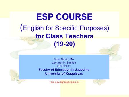 ESP COURSE ( English for Specific Purposes) for Class Teachers (19-20) Vera Savic, MA Lecturer in English 2010/2011 Faculty of Education in Jagodina University.
