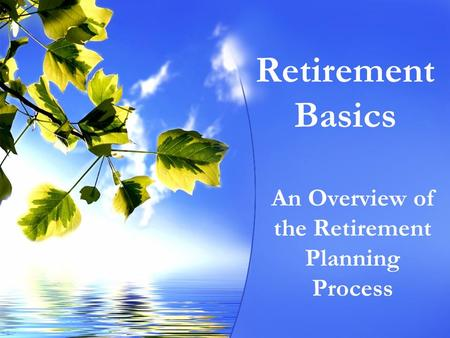Retirement Basics An Overview of the Retirement Planning Process.