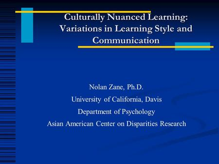 Culturally Nuanced Learning: Variations in Learning Style and Communication Nolan Zane, Ph.D. University of California, Davis Department of Psychology.