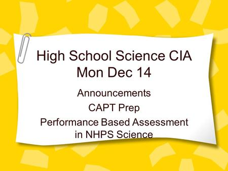 High School Science CIA Mon Dec 14 Announcements CAPT Prep Performance Based Assessment in NHPS Science.