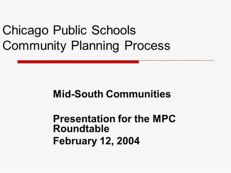 Chicago Public Schools Community Planning Process Mid-South Communities Presentation for the MPC Roundtable February 12, 2004.