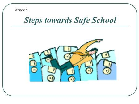 "Steps towards Safe School Annex 1.. «Safe school is a school without any danger New educational context: - New educational model - ""Our new school ""-"