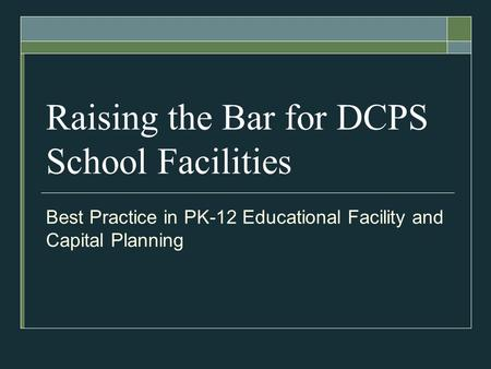Raising the Bar for DCPS School Facilities Best Practice in PK-12 Educational Facility and Capital Planning.