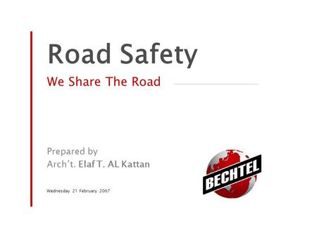 Road Safety We Share The Road Prepared by Arch't. Elaf T. AL Kattan Wednesday 21 February 2007.