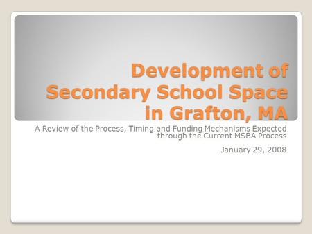 Development of Secondary School Space in Grafton, MA A Review of the Process, Timing and Funding Mechanisms Expected through the Current MSBA Process January.