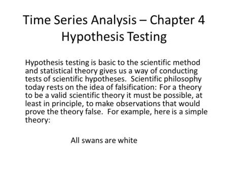 Time Series Analysis – Chapter 4 Hypothesis Testing Hypothesis testing is basic to the scientific method and statistical theory gives us a way of conducting.