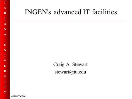INDIANAUNIVERSITYINDIANAUNIVERSITY January 2002 INGEN's advanced IT facilities Craig A. Stewart