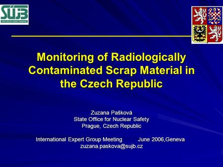 Monitoring of Radiologically Contaminated Scrap Material in the Czech Republic Zuzana Pašková State Office for Nuclear Safety Prague, Czech Republic International.