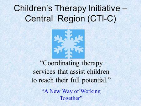 "Children's Therapy Initiative – Central Region (CTI-C) ""Coordinating therapy services that assist children to reach their full potential."" ""A New Way of."