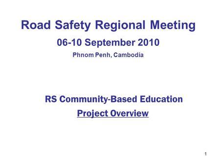 1 Road Safety Regional Meeting 06-10 September 2010 Phnom Penh, Cambodia RS Community-Based Education Project Overview.