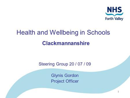 1 Health and Wellbeing in Schools Clackmannanshire Steering Group 20 / 07 / 09 Glynis Gordon Project Officer.