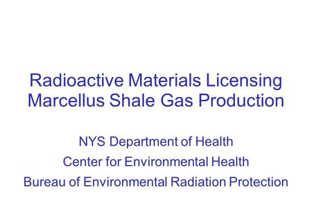 Radioactive Materials Licensing Marcellus Shale Gas Production NYS Department of Health Center for Environmental Health Bureau of Environmental Radiation.