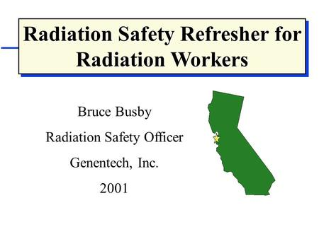 Radiation Safety Refresher for Radiation Workers Bruce Busby Radiation Safety Officer Genentech, Inc. 2001.