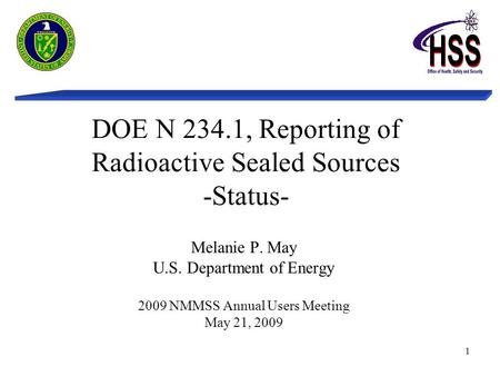1 DOE N 234.1, Reporting of Radioactive Sealed Sources -Status- Melanie P. May U.S. Department of Energy 2009 NMMSS Annual Users Meeting May 21, 2009.