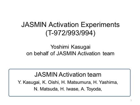 1 JASMIN Activation Experiments (T-972/993/994) Yoshimi Kasugai on behalf of JASMIN Activation team JASMIN Activation team Y. Kasugai, K. Oishi, H. Matsumura,