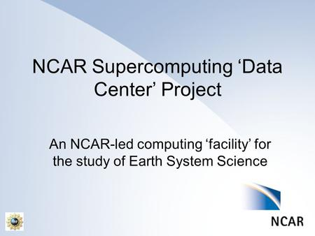 NCAR Supercomputing 'Data Center' Project An NCAR-led computing 'facility' for the study of Earth System Science.