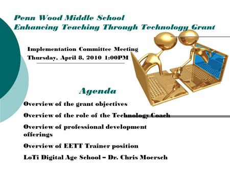 Penn Wood Middle School Enhancing Teaching Through Technology Grant Implementation Committee Meeting Thursday, April 8, 2010 1:00PM Agenda Overview of.