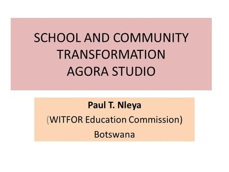 SCHOOL AND COMMUNITY TRANSFORMATION AGORA STUDIO Paul T. Nleya (WITFOR Education Commission) Botswana.