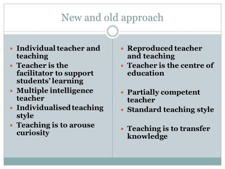 New and old approach Individual teacher and teaching Teacher is the facilitator to support students' learning Multiple intelligence teacher Individualised.