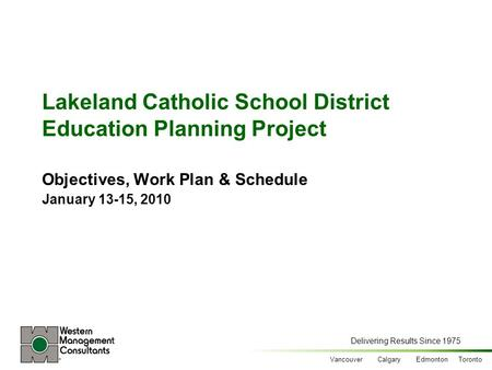 Delivering Results Since 1975 Vancouver Calgary Edmonton Toronto Lakeland Catholic School District Education Planning Project Objectives, Work Plan & Schedule.