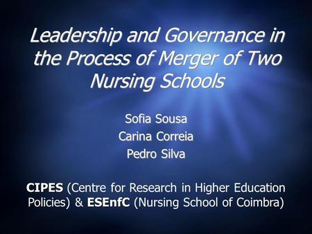 Leadership and Governance in the Process of Merger of Two Nursing Schools Sofia Sousa Carina Correia Pedro Silva Sofia Sousa Carina Correia Pedro Silva.