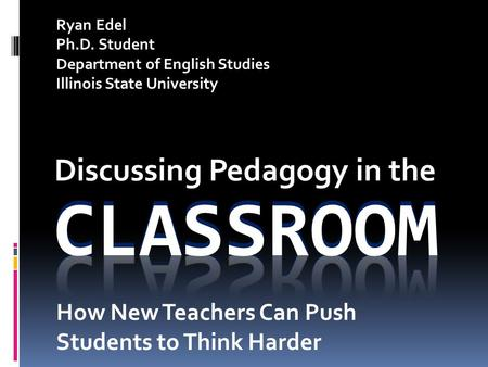 Discussing Pedagogy in the Ryan Edel Ph.D. Student Department of English Studies Illinois State University How New Teachers Can Push Students to Think.