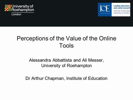 Perceptions of the Value of the Online Tools Alessandra Abbattista and Ali Messer, University of Roehampton Dr Arthur Chapman, Institute of Education.