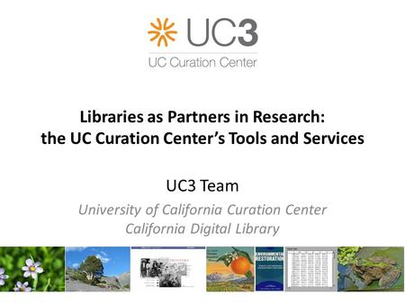 Libraries as Partners in Research: the UC Curation Center's Tools and Services UC3 Team University of California Curation Center California Digital Library.