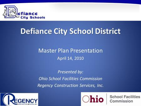 Defiance City School District Master Plan Presentation April 14, 2010 Presented by: Ohio School Facilities Commission Regency Construction Services, Inc.