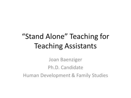 """Stand Alone"" Teaching for Teaching Assistants Joan Baenziger Ph.D. Candidate Human Development & Family Studies."