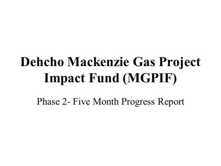 Dehcho Mackenzie Gas Project Impact Fund (MGPIF) Phase 2- Five Month Progress Report.