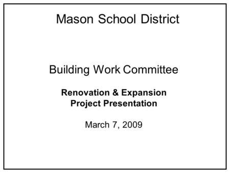 Building Work Committee Renovation & Expansion Project Presentation March 7, 2009 Mason School District.