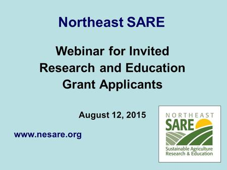 Northeast SARE Webinar for Invited Research and Education Grant Applicants August 12, 2015 www.nesare.org.