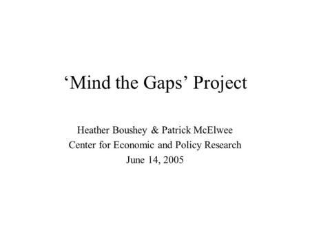 'Mind the Gaps' Project Heather Boushey & Patrick McElwee Center for Economic and Policy Research June 14, 2005.