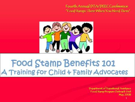 1 Department of Transitional Assistance Food Stamp Program Outreach Unit May 2008 Food Stamp Benefits 101 A Training for Child & Family Advocates Food.